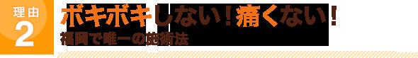ボキボキしない!痛くない!福岡で唯一の施術法